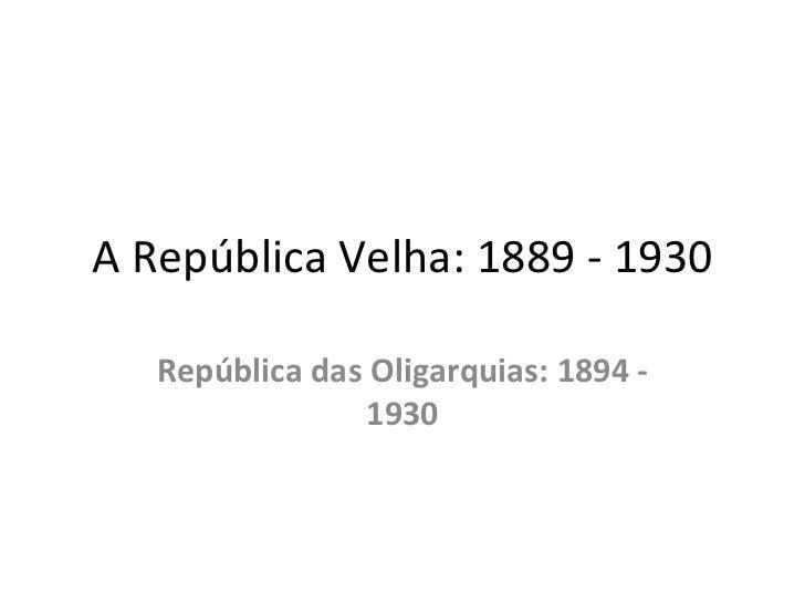 A República Velha: 1889 - 1930   República das Oligarquias: 1894 -                 1930