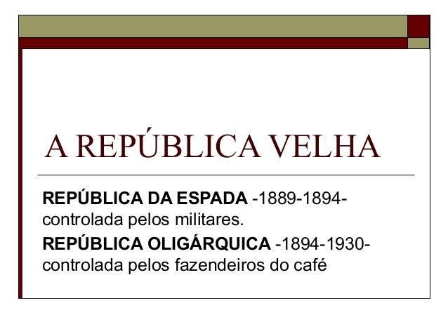 A REPÚBLICA VELHA REPÚBLICA DA ESPADA -1889-1894- controlada pelos militares. REPÚBLICA OLIGÁRQUICA -1894-1930- controlada...