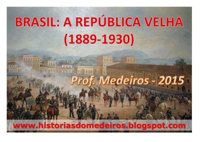 A República Velha ou Primeira República (1889-1930) www.historiasdomedeiros.blogspot.com Os Presidentes 1889-1891: Marecha...