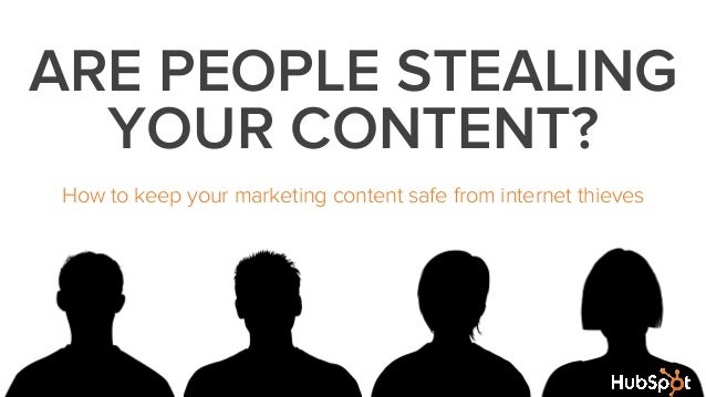 ARE PEOPLE STEALINGYOUR CONTENT?How to keep your marketing content safe from internet thieves