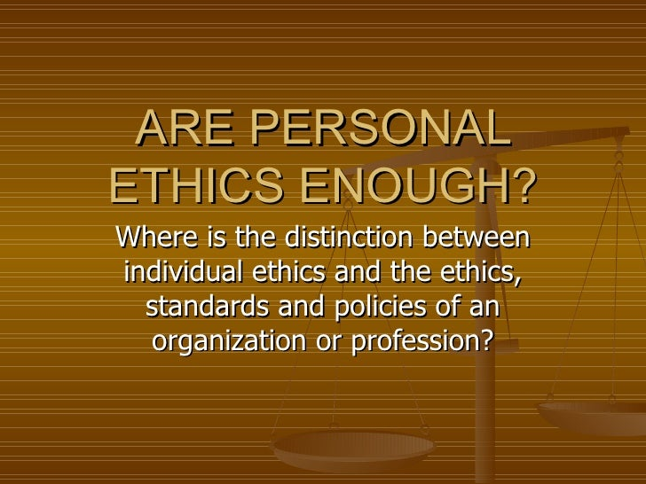 ARE PERSONAL ETHICS ENOUGH? Where is the distinction between individual ethics and the ethics, standards and policies of a...
