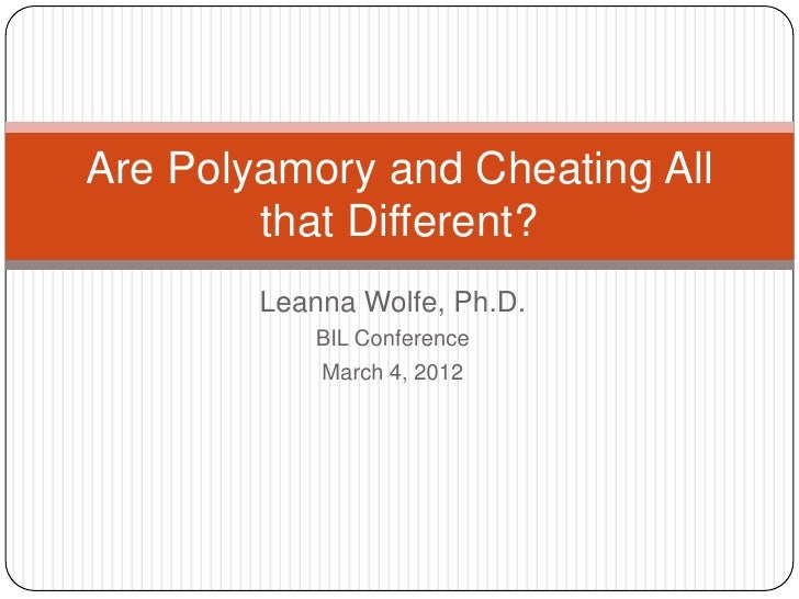 Are Polyamory and Cheating All        that Different?        Leanna Wolfe, Ph.D.            BIL Conference            Marc...