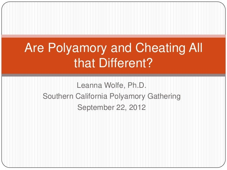 Are Polyamory and Cheating All        that Different?            Leanna Wolfe, Ph.D.   Southern California Polyamory Gathe...