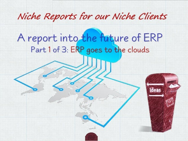 Niche Reports for our Niche Clients  A report into the future of ERP Part 1 of 3: ERP goes to the clouds