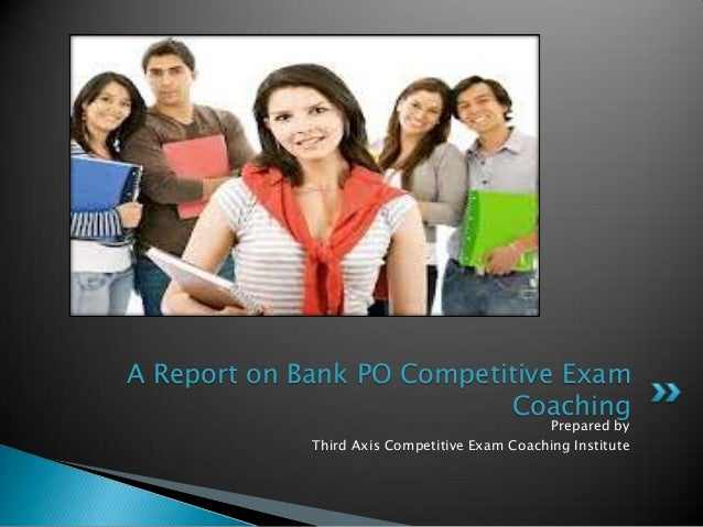 Prepared by Third Axis Competitive Exam Coaching Institute A Report on Bank PO Competitive Exam Coaching