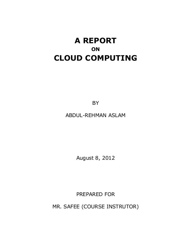 A REPORT            ONCLOUD COMPUTING            BY    ABDUL-REHMAN ASLAM       August 8, 2012       PREPARED FORMR. SAFEE...