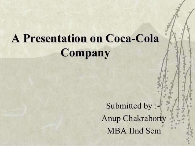A Presentation on Coca-ColaA Presentation on Coca-Cola CompanyCompany Submitted by :- Anup Chakraborty MBA IInd Sem