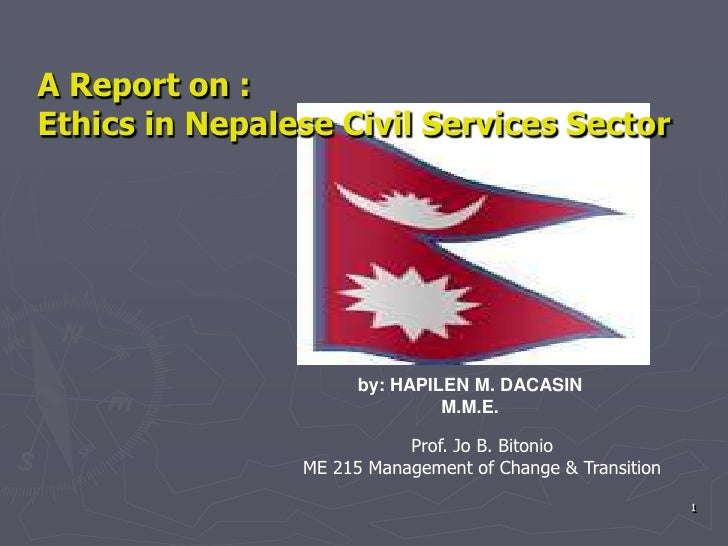 1<br />A Report on :<br />Ethics in Nepalese Civil Services Sector<br />by: HAPILEN M. DACASIN<br />M.M.E.<br />Prof. Jo B...