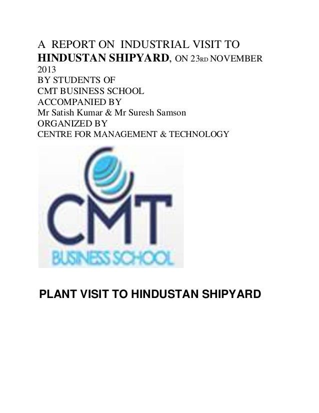 A REPORT ON INDUSTRIAL VISIT TO HINDUSTAN SHIPYARD, ON 23RD NOVEMBER 2013 BY STUDENTS OF CMT BUSINESS SCHOOL ACCOMPANIED B...
