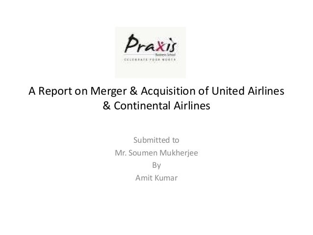 A Report on Merger & Acquisition of United Airlines             & Continental Airlines                      Submitted to  ...