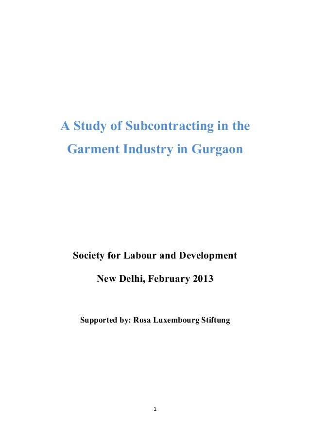 1	    	    A Study of Subcontracting in the Garment Industry in Gurgaon Society for Labour and Development New Delhi, Febr...