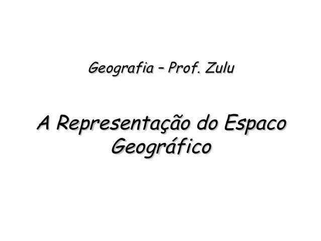 Geografia – Prof. ZuluGeografia – Prof. Zulu A Representação do EspacoA Representação do Espaco GeográficoGeográfico