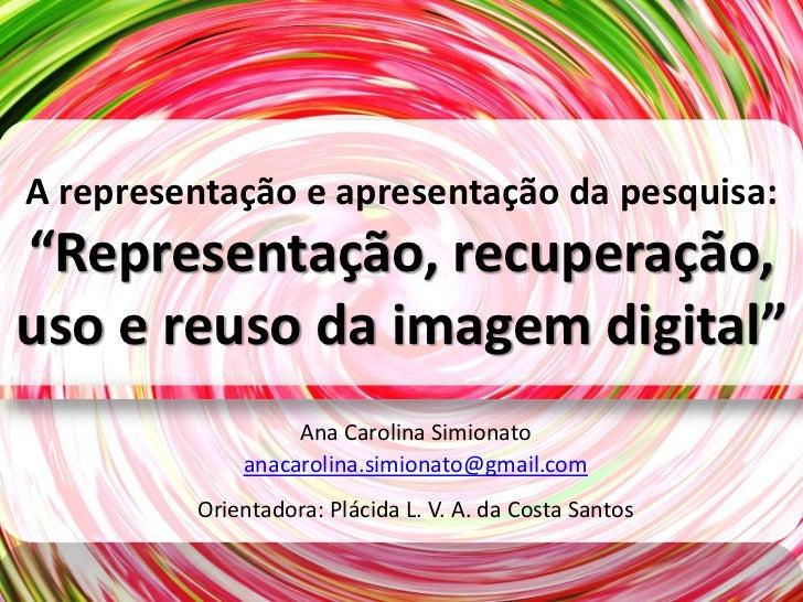 """A representação e apresentação da pesquisa:""""Representação, recuperação,uso e reuso da imagem digital""""                  Ana..."""