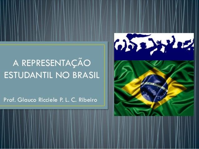 A REPRESENTAÇÃO ESTUDANTIL NO BRASIL Prof. Glauco Ricciele P. L. C. Ribeiro