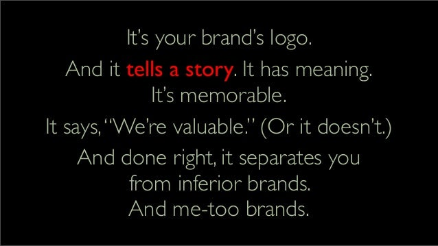 """It's your brand's logo. And it tells a story. It has meaning. It's memorable. It says,""""We're valuable."""" (Or it doesn't.) A..."""