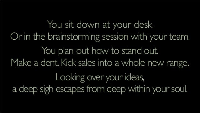 You sit down at your desk. Or in the brainstorming session with your team. You plan out how to stand out. Make a dent.Kick...