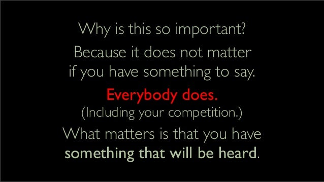 Why is this so important? Because it does not matter if you have something to say. Everybody does. (Including your competi...