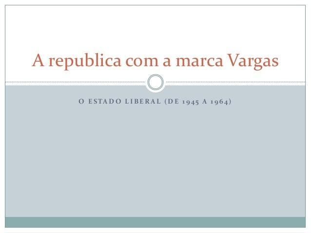 A republica com a marca Vargas  O E STADO L IBERAL (DE 1 9 4 5 A 1 9 6 4 )