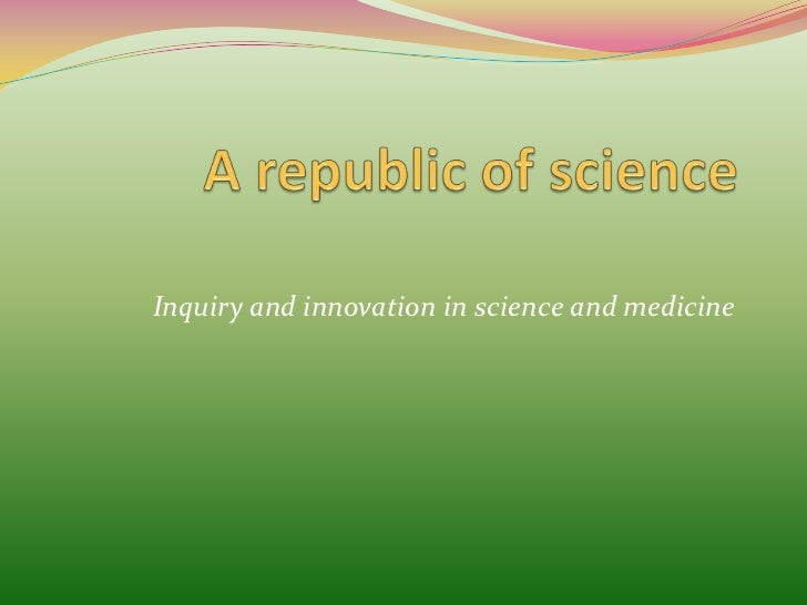 A republic of science<br />Inquiry and innovation in science and medicine<br />