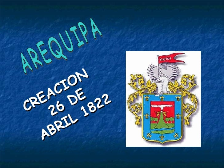 <ul><li>CREACION 26 DE ABRIL 1822 </li></ul>AREQUIPA