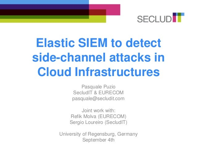 Elastic SIEM to detect side-channel attacks in Cloud Infrastructures Pasquale Puzio SecludIT & EURECOM pasquale@secludit.c...