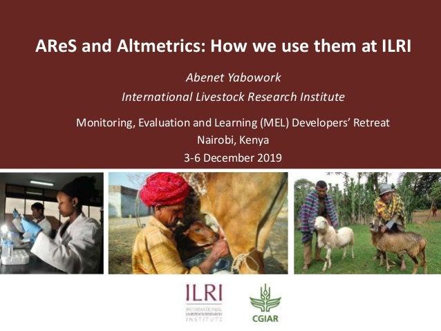 AReS and Altmetrics: How we use them at ILRI Abenet Yabowork International Livestock Research Institute Monitoring, Evalua...