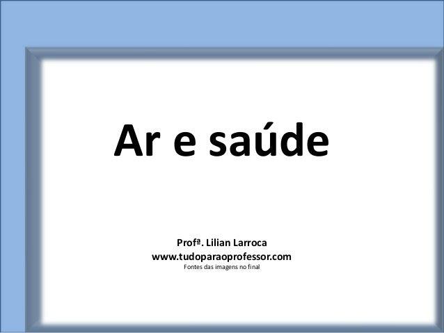 Ar e saúde    Profª. Lilian Larroca www.tudoparaoprofessor.com      Fontes das imagens no final