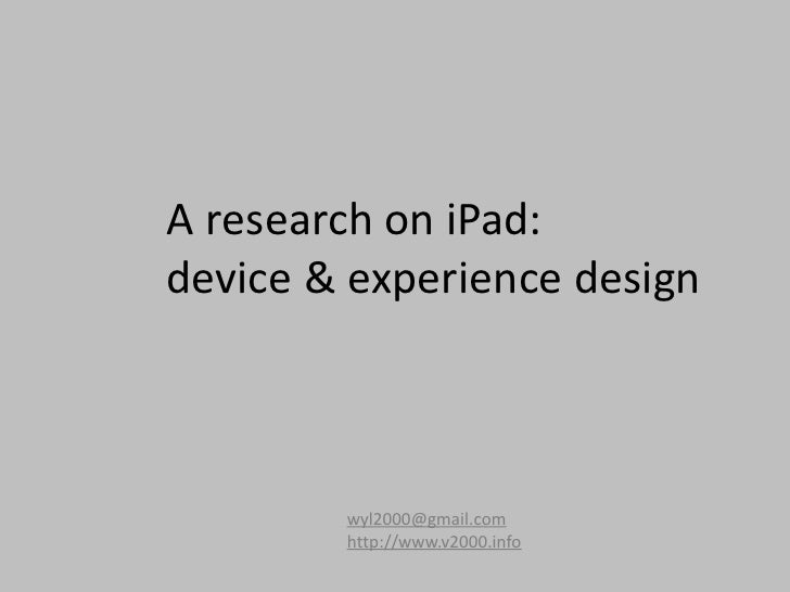 A research on iPad: device & experience design            wyl2000@gmail.com         http://www.v2000.info