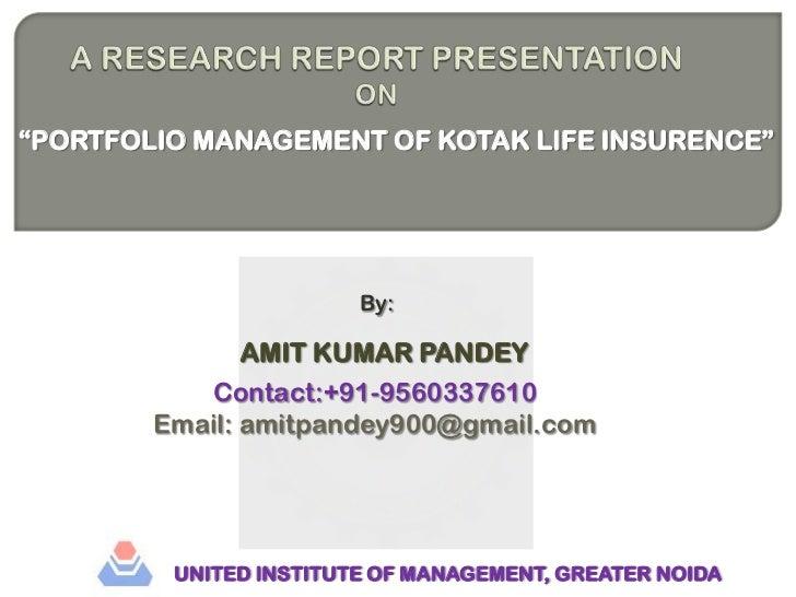"A RESEARCH REPORT PRESENTATION ON<br />""PORTFOLIO MANAGEMENT OF KOTAK LIFE INSURENCE""<br />By:<br />AMIT KUMAR PANDEY<br /..."