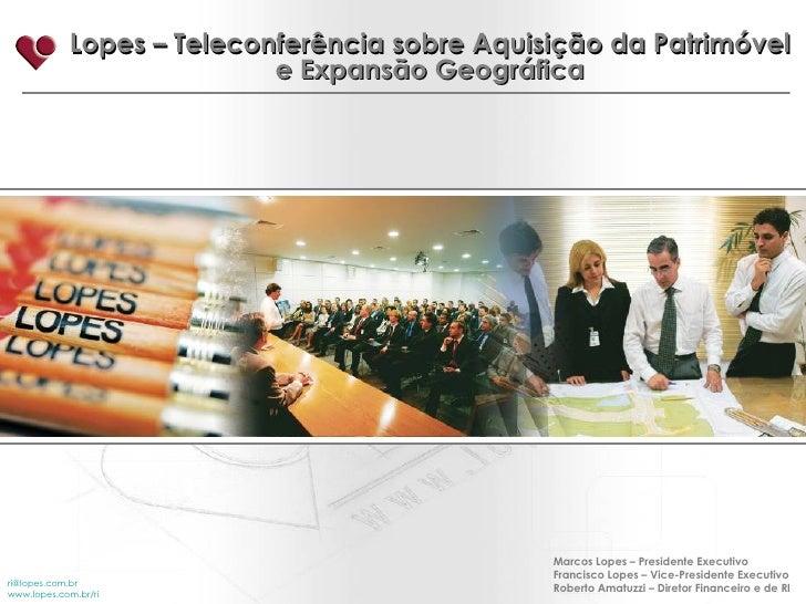Lopes – Teleconferência sobre Aquisição da Patrimóvel e Expansão Geográfica [email_address] www.lopes.com.br/ri Marcos Lop...
