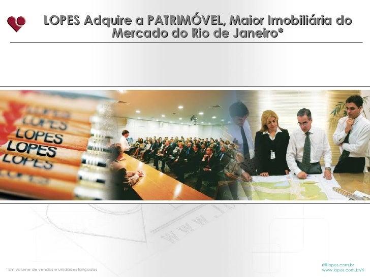 LOPES Adquire a PATRIMÓVEL, Maior Imobiliária do Mercado do Rio de Janeiro* [email_address] www.lopes.com.br/ri *  Em volu...