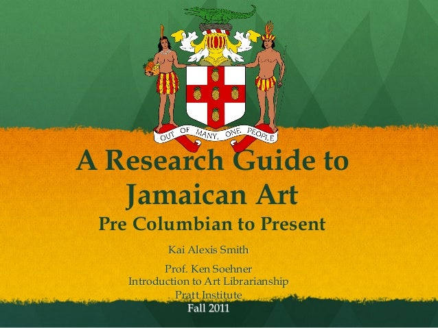 A Research Guide to Jamaican Art Pre Columbian to Present Kai Alexis Smith Prof. Ken Soehner Introduction to Art Librarian...