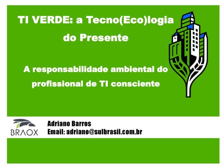 TI VERDE: a Tecno(Eco)logia<br />do Presente<br />A responsabilidade ambiental do <br />profissional de TI consciente<br /...