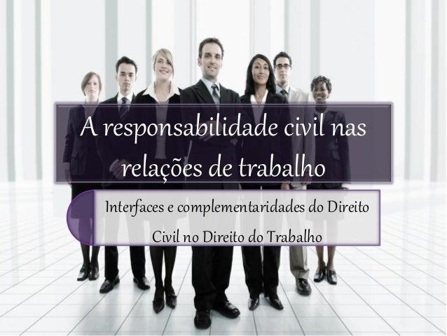 A responsabilidade civil nas    relações de trabalho  Interfaces e complementaridades do Direito         Civil no Direito ...