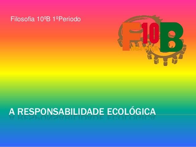 Filosofia 10ºB 1ºPeriodo  A RESPONSABILIDADE ECOLÓGICA