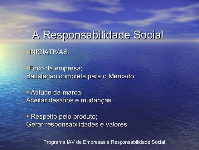 A Responsabilidade Social •INICIATIVAS: •Foco da empresa;  Satisfação completa para o Mercado  • Atitude da marca;  Aceita...