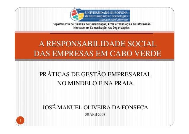 PRÁTICAS DE GESTÃO EMPRESARIAL NO MINDELO E NA PRAIA JOSÉ MANUEL OLIVEIRA DA FONSECA 30 Abril 2008 A RESPONSABILIDADE SOCI...