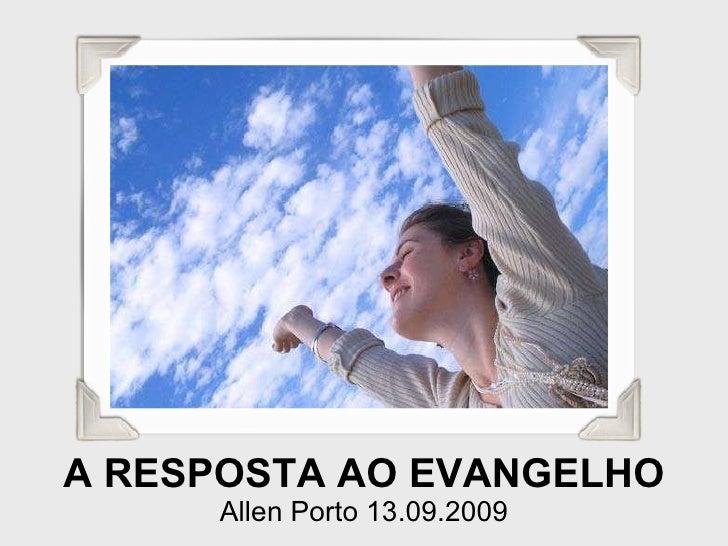 A RESPOSTA AO EVANGELHO Allen Porto 13.09.2009