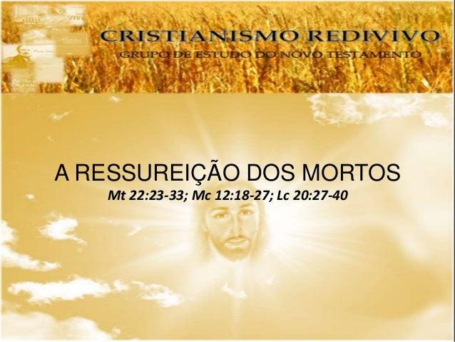 A RESSUREIÇÃO DOS MORTOS Mt 22:23-33; Mc 12:18-27; Lc 20:27-40