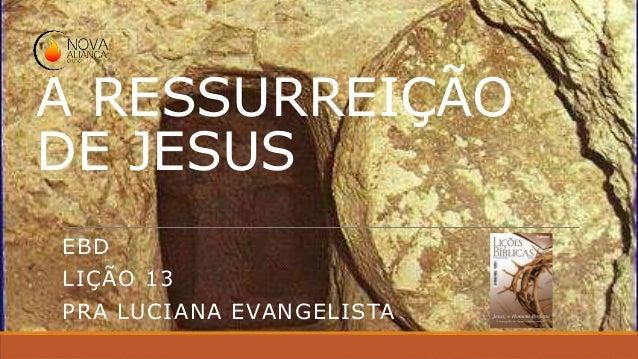 A RESSURREIÇÃO DE JESUS EBD LIÇÃO 13 PRA LUCIANA EVANGELISTA