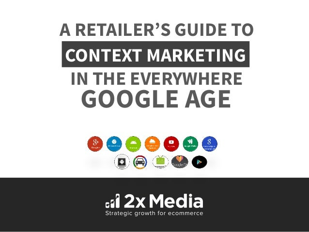 A RETAILER'S GUIDE TO  CONTEXT MARKETING  IN THE EVERYWHERE  GOOGLE AGE