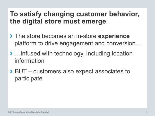 © 2014 Forrester Research, Inc. Reproduction Prohibited 18 To satisfy changing customer behavior, the digital store must e...