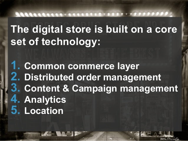 The digital store is built on a core set of technology: 1. Common commerce layer 2. Distributed order management 3. Con...
