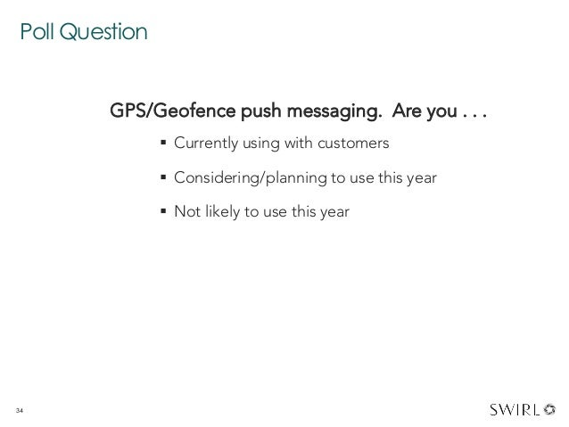 Poll Question 34 GPS/Geofence push messaging. Are you . . .  § Currently using with customers § Considering/planning t...