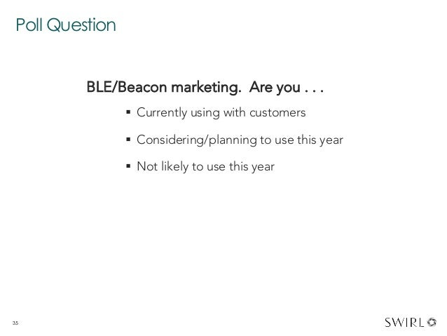 Poll Question 35 BLE/Beacon marketing. Are you . . .  § Currently using with customers § Considering/planning to use t...