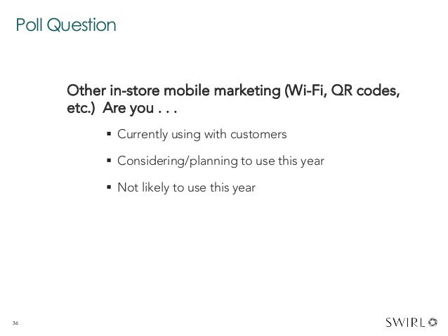 Poll Question 36 Other in-store mobile marketing (Wi-Fi, QR codes, etc.) Are you . . .  § Currently using with customers...