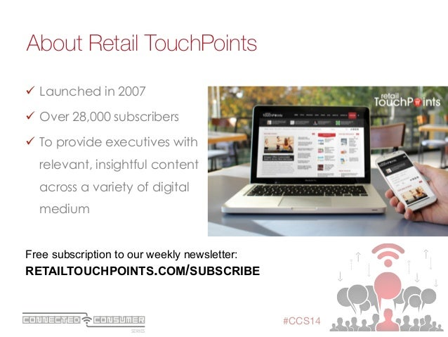 SERIES ConsumerConnected #CCS14 About Retail TouchPoints ü Launched in 2007 ü Over 28,000 subscribers ü To provide e...