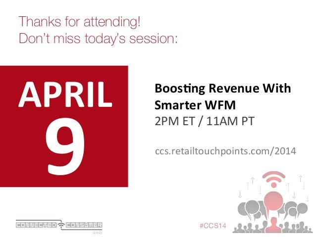 SERIES ConsumerConnected #CCS14 9   Thanks for attending! Don't miss today's session: APRIL   Boos+ng  Revenue  Wi...