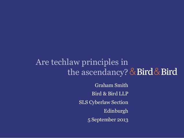 Are techlaw principles in the ascendancy? Graham Smith Bird & Bird LLP SLS Cyberlaw Section Edinburgh 5 September 2013