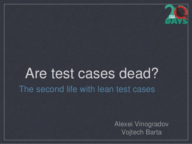 Are test cases dead? The second life with lean test cases Alexei Vinogradov Vojtech Barta
